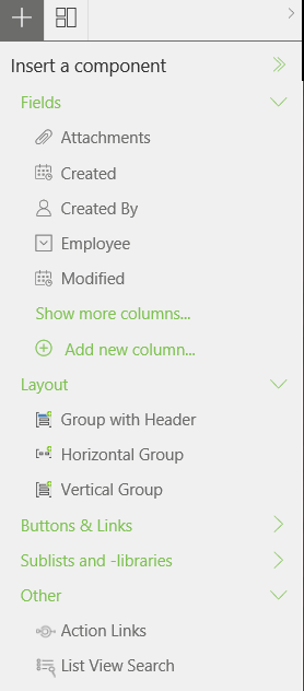 "Machine generated alternative text: Insert a component  Fields  Attachments  Created  Created By  E] Employee  Modified  Show more columns...  @ Add new column...  Layout  [S Group with Header  t"". Horizontal Group  [S. Vertical Group  Buttons & Links  Sublists and -libraries  Other  Action Links  List View Search"
